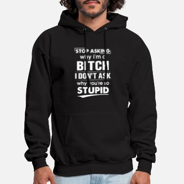 stop asking why I am a bitch i dont ask why you ar - Men's Hoodie