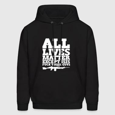 All Lives Matter Except Isis Shirt - Men's Hoodie