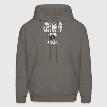 That's cute now bring your uncle a beer - Men's Hoodie