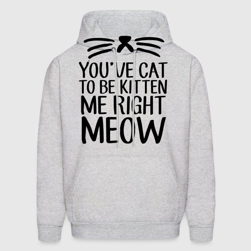 You've Cat To Be Kitten Me Right Meow - Men's Hoodie
