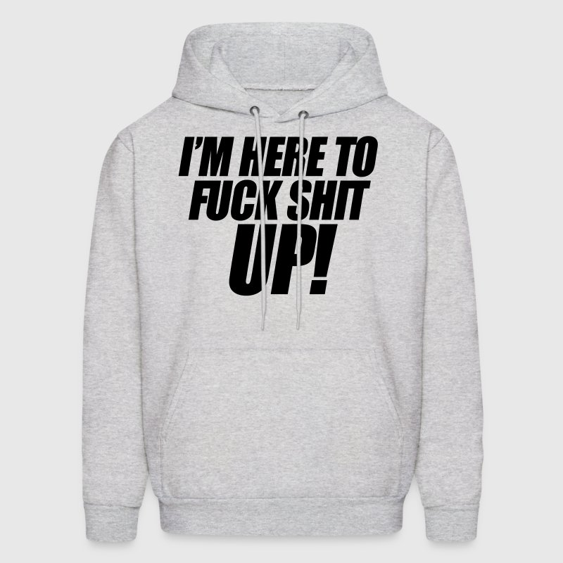 I'm Here To Fuck Shit Up - Men's Hoodie