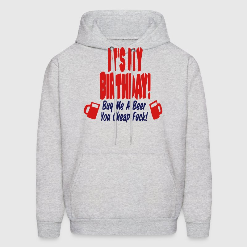 IT'S MY BIRTHDAY BUY ME A BEER YOU CHEAP FUCK! - Men's Hoodie