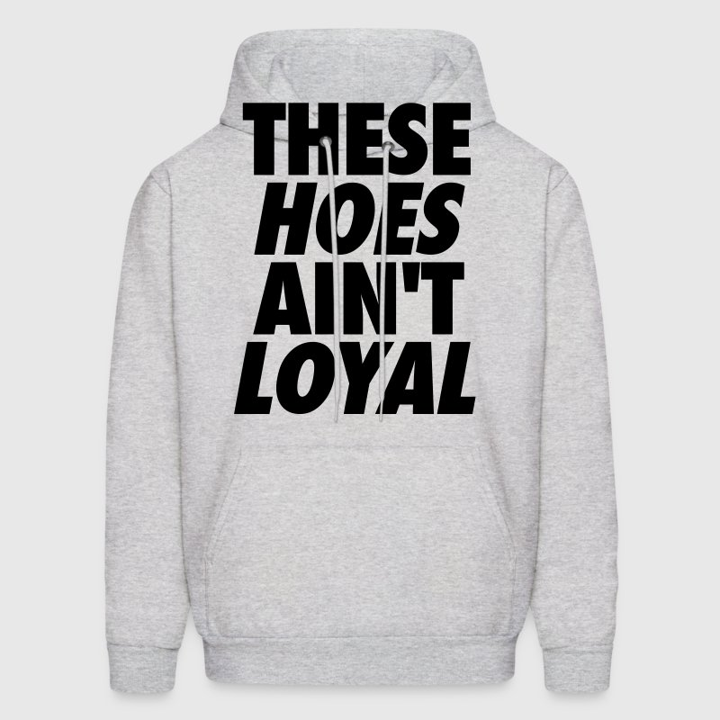 These Hoes Ain't Loyal - Men's Hoodie