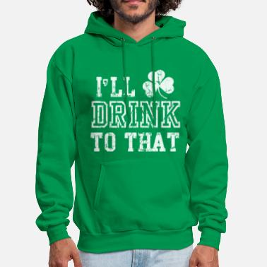Irish Ill Drink To That Funny St Patricks Day - Men's Hoodie
