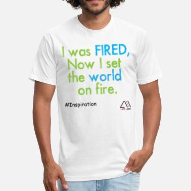 Set Fire I was fired, now I set the world on fire. - Fitted Cotton/Poly T-Shirt by Next Level