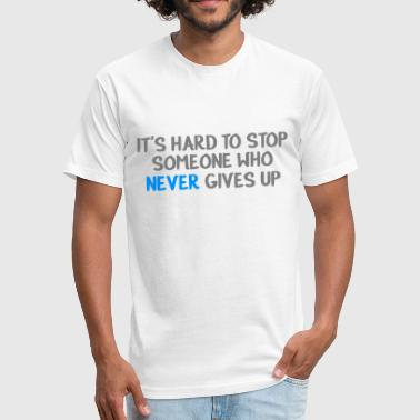 IT'S HARD TO STOP SOMEONE WHO NEVER GIVES UP - Fitted Cotton/Poly T-Shirt by Next Level