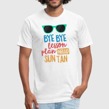Bye Bye Lesson Plan Hello Sun Tan Shirt for Teachers Gift - Fitted Cotton/Poly T-Shirt by Next Level