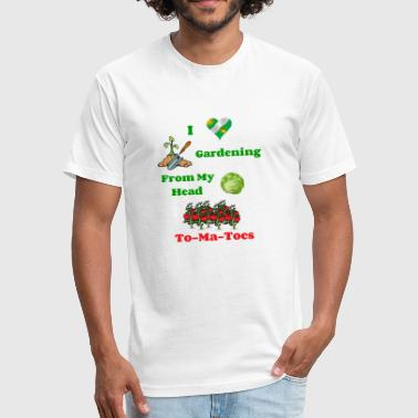 I Love My Ma I Love Gardening From My Head to My To-ma-toes - Fitted Cotton/Poly T-Shirt by Next Level