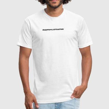 #keepfamiliestogether - Fitted Cotton/Poly T-Shirt by Next Level