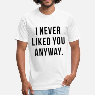 I Never Liked You Anyway I NEVER LIKED YOU ANYWAY - Fitted Cotton/Poly T-Shirt by Next Level