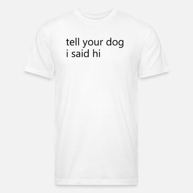Tell Your Dog I Said Hi Funny Cotton T-Shirt Animal Lover Gift