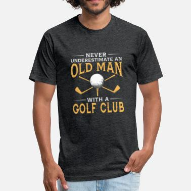 Never Underestimate An Old Man With A Golf Club funny An Old Man With A Golf Club - Fitted Cotton/Poly T-Shirt by Next Level