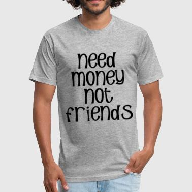 NEED MONEY NOT FRIENDS - Fitted Cotton/Poly T-Shirt by Next Level
