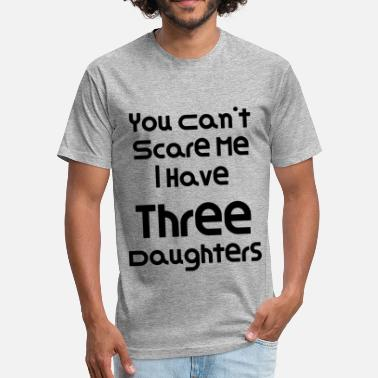 You Cant Scare Me I Have Three Daughters You Can't Scare Me I Have Three Daughters 2 - Fitted Cotton/Poly T-Shirt by Next Level