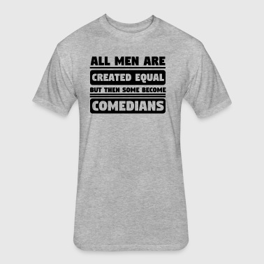 All Men Are Created Equal Some Become Comedians - Fitted Cotton/Poly T-Shirt by Next Level