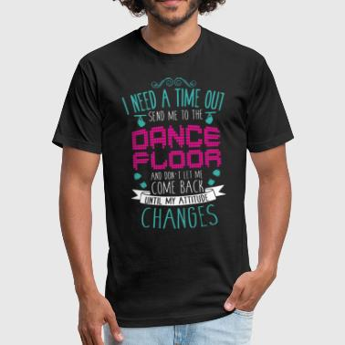 I need a time out send me to the dance floor and d - Fitted Cotton/Poly T-Shirt by Next Level