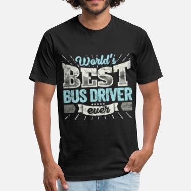 Worlds Best Bus Driver Worlds Best Bus Driver Ever Funny Gift - Fitted Cotton/Poly T-Shirt by Next Level