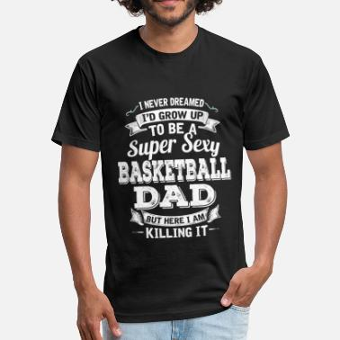 Sexy Basketball I'D Grow Up To Be A Super Sexy Basketball Dad - Fitted Cotton/Poly T-Shirt by Next Level