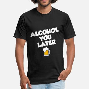 Alcohol you later - Fitted Cotton/Poly T-Shirt by Next Level
