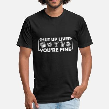 Shut Your Mouth Shut up liver youre fine funny drinking a - Fitted Cotton/Poly T-Shirt by Next Level