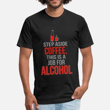 Sober Sex Alcohol - Step Aside Coffee This Is A Job For Al - Fitted Cotton/Poly T-Shirt by Next Level