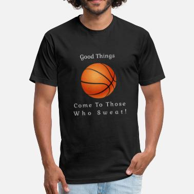 Gym Rat Basketball Good things come to those who sweat! - Fitted Cotton/Poly T-Shirt by Next Level