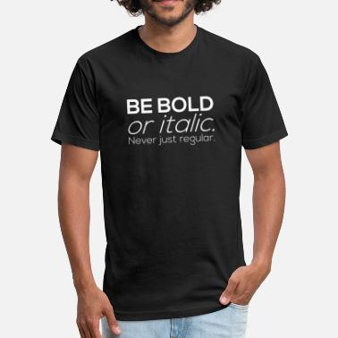 Be Bold Or Italic BE BOLD or italic. Never just regular - Fitted Cotton/Poly T-Shirt by Next Level