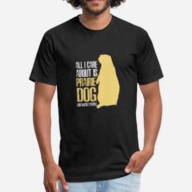 Dog Day Care ALL I CARE ABOUT IS PRAIRIE DOGS AND MAYBE THREE OTHE PEOPLE - Fitted Cotton/Poly T-Shirt by Next Level