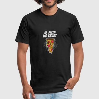 In Pizza We Crust - Fitted Cotton/Poly T-Shirt by Next Level