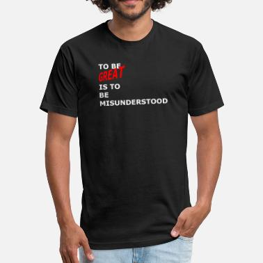 Misunderstood To Be Great Is To BE Misunderstood - Fitted Cotton/Poly T-Shirt by Next Level