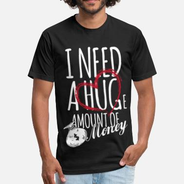 I Need A Huge I need a huge amount of money - Fitted Cotton/Poly T-Shirt by Next Level