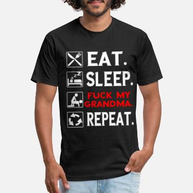 Eat Sleep Fuck Eat. Sleep. Fuck my Grandma. Repeat. - Fitted Cotton/Poly T-Shirt by Next Level