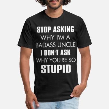 Badass Stop asking why I'm a badass uncle - Unisex Poly Cotton T-Shirt