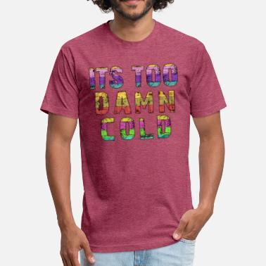 It's Too Damn Cold - Fitted Cotton/Poly T-Shirt by Next Level