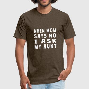 Ask My Aunt When Mom Says No I Ask My Aunt - Fitted Cotton/Poly T-Shirt by Next Level