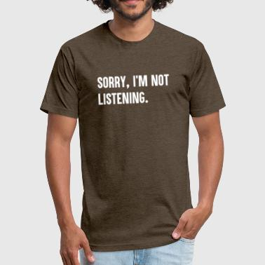 Sorry I m not Listening - Fitted Cotton/Poly T-Shirt by Next Level
