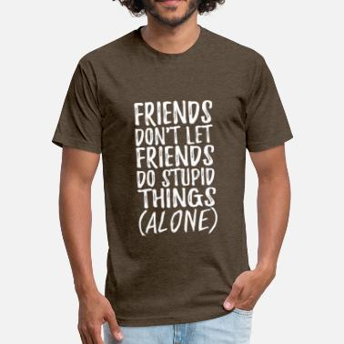 Friends Dont Let Friends Do Stupid Things Friends Dont Let Friends Do Stupid Things - Fitted Cotton/Poly T-Shirt by Next Level