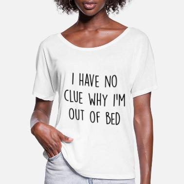 Bed I have no clue why I'm out of bed - Women's Flowy T-Shirt