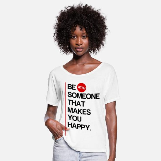 Famous T-Shirts - Be (With) Someone That Makes You Happy - Women's Flowy T-Shirt white