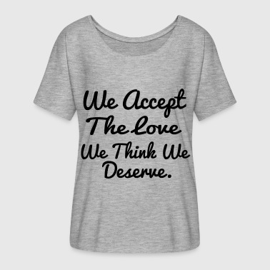 love we deserve - Women's Flowy T-Shirt