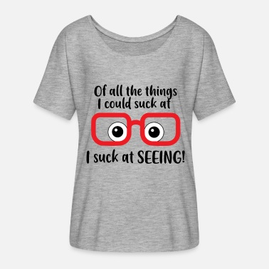 Shortsighted I suck at seeing, Shortsighted or Myopia Glasses - Women's Flowy T-Shirt