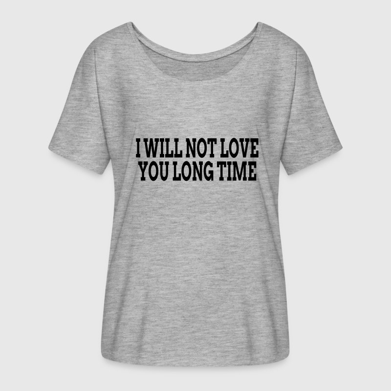 I WILL NOT LOVE YOU LONG TIME - Women's Flowy T-Shirt