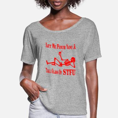 Fuck You Let Me Pour You A Tall Glass Of STFU © - Women's Flowy T-Shirt