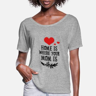 Funny Valetines Day Mother's Day: Home is where your Mom is - Women's Flowy T-Shirt