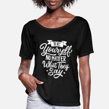 Be yourself no matter what they say - Women's Flowy T-Shirt
