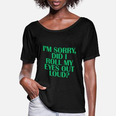 Loud I'm Sorry, Did I Roll My EYES Out Loud? - Women's Flowy T-Shirt