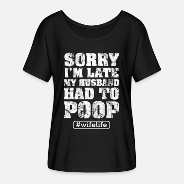 Husband Sorry I'm late my Husband had to poop Gift Shirt - Women's Flowy T-Shirt