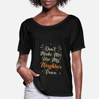 Neighbors Funny Don't Make Me Use My Neighbor Voice - Women's Flowy T-Shirt