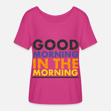 In The Morning good morning in the morning - Women's Flowy T-Shirt