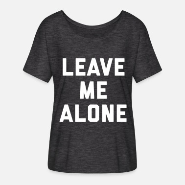 Leave Me Alone Leave Me Alone Funny Quote - Women's Flowy T-Shirt